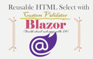 Blazor – Creating a reusable HTML Select Component with a Custom Validator